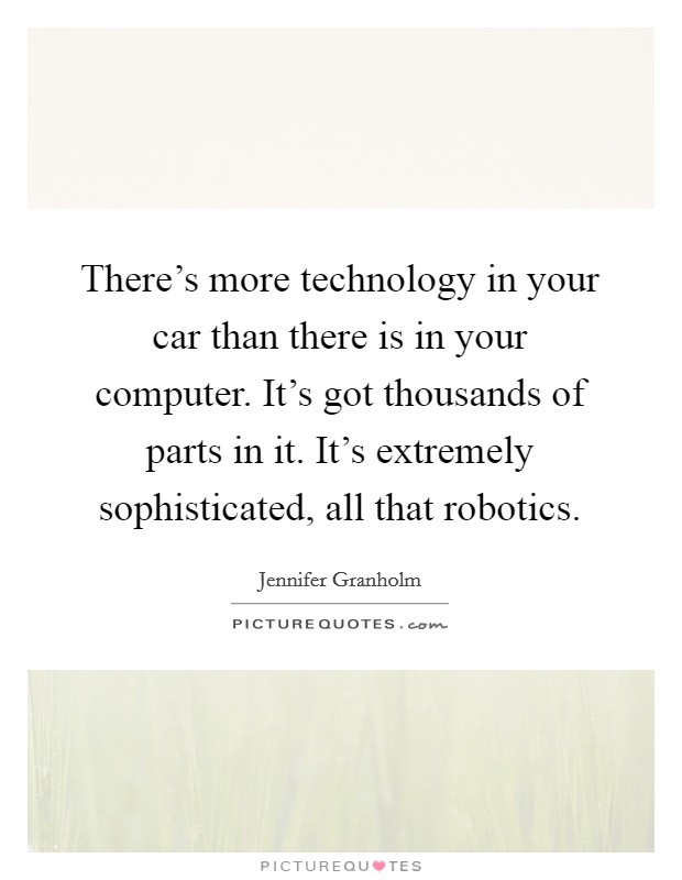There's more technology in your car than there is in your computer. It's got thousands of parts in it. It's extremely sophisticated, all that robotics Picture Quote #1