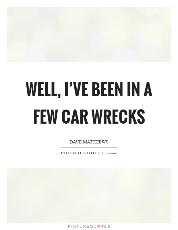 Well, I've been in a few car wrecks Picture Quote #1