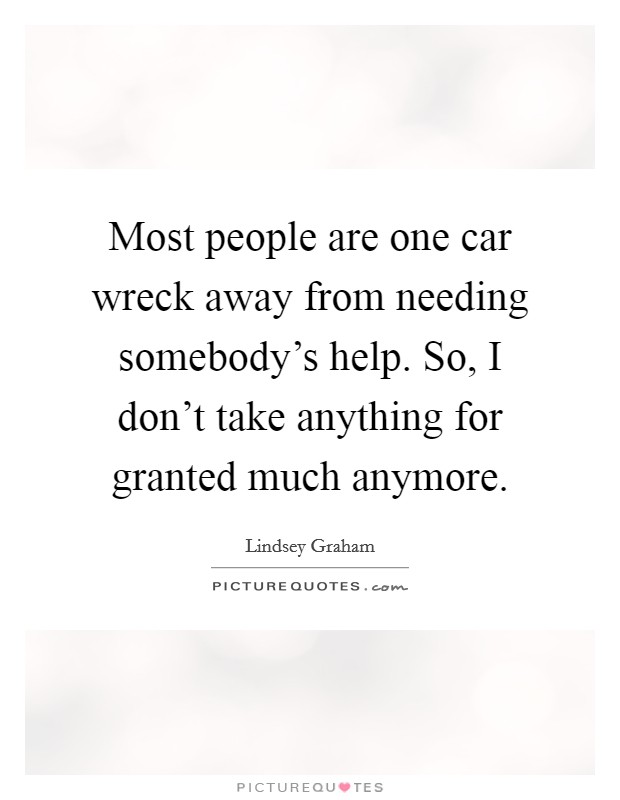Most people are one car wreck away from needing somebody's help. So, I don't take anything for granted much anymore Picture Quote #1