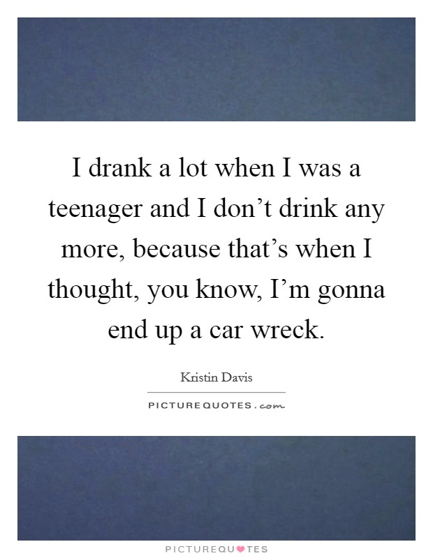 I drank a lot when I was a teenager and I don't drink any more, because that's when I thought, you know, I'm gonna end up a car wreck Picture Quote #1