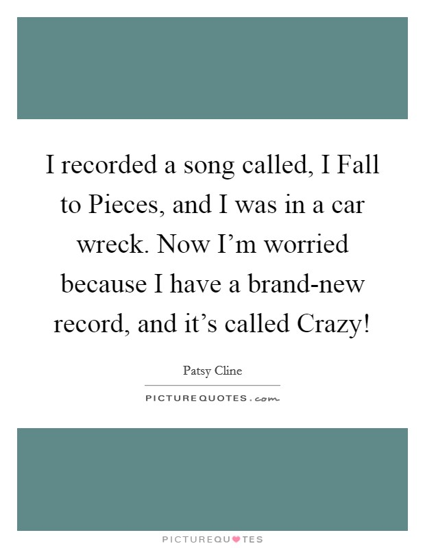I recorded a song called, I Fall to Pieces, and I was in a car wreck. Now I'm worried because I have a brand-new record, and it's called Crazy! Picture Quote #1