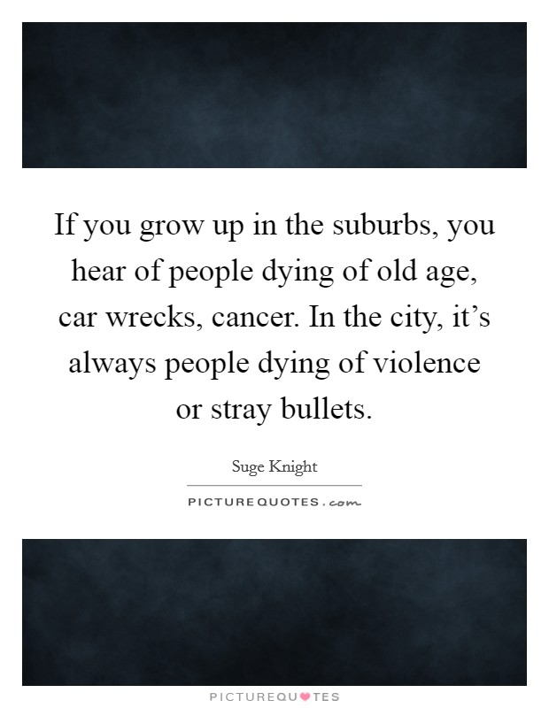 If you grow up in the suburbs, you hear of people dying of old age, car wrecks, cancer. In the city, it's always people dying of violence or stray bullets Picture Quote #1