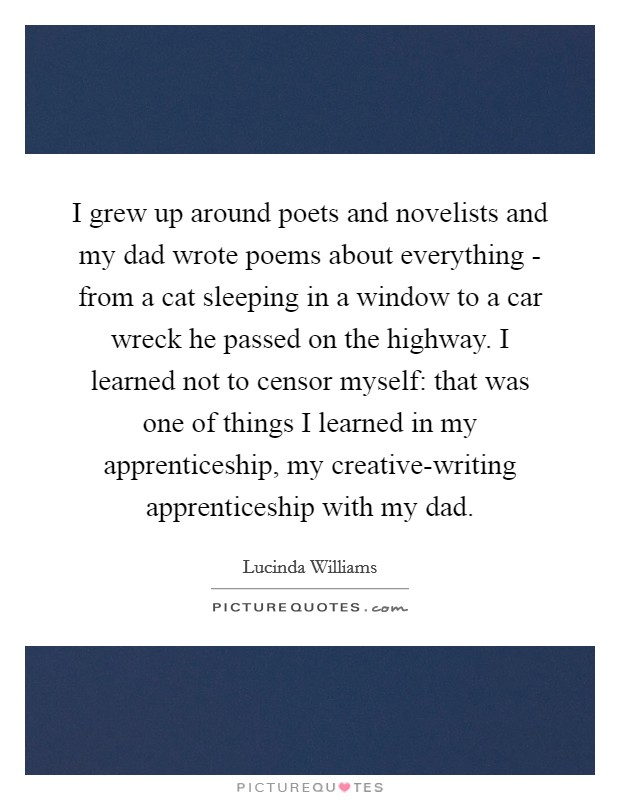 I grew up around poets and novelists and my dad wrote poems about everything - from a cat sleeping in a window to a car wreck he passed on the highway. I learned not to censor myself: that was one of things I learned in my apprenticeship, my creative-writing apprenticeship with my dad Picture Quote #1