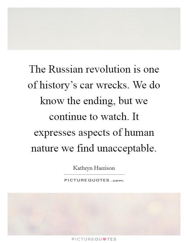The Russian revolution is one of history's car wrecks. We do know the ending, but we continue to watch. It expresses aspects of human nature we find unacceptable Picture Quote #1
