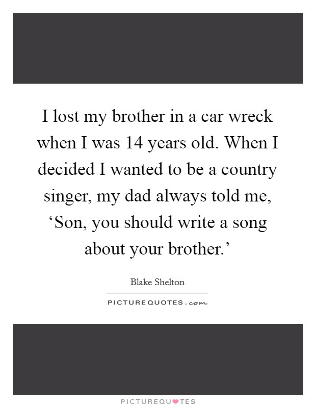 I lost my brother in a car wreck when I was 14 years old. When I decided I wanted to be a country singer, my dad always told me, 'Son, you should write a song about your brother.' Picture Quote #1
