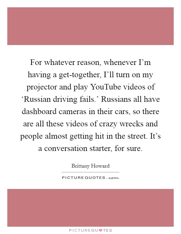For whatever reason, whenever I'm having a get-together, I'll turn on my projector and play YouTube videos of 'Russian driving fails.' Russians all have dashboard cameras in their cars, so there are all these videos of crazy wrecks and people almost getting hit in the street. It's a conversation starter, for sure Picture Quote #1