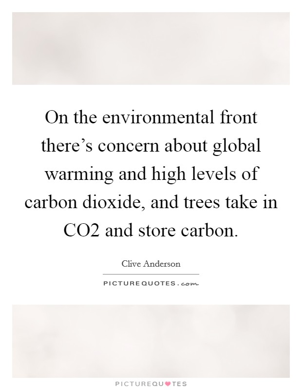 On the environmental front there's concern about global warming and high levels of carbon dioxide, and trees take in CO2 and store carbon Picture Quote #1