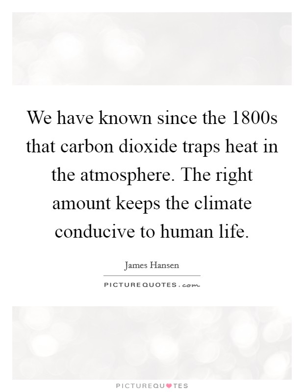 We have known since the 1800s that carbon dioxide traps heat in the atmosphere. The right amount keeps the climate conducive to human life Picture Quote #1