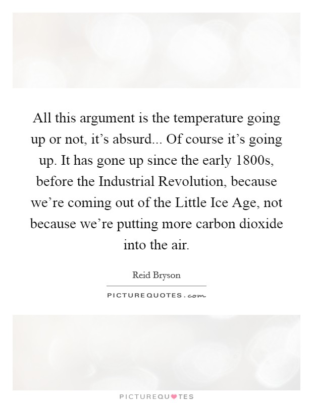 All this argument is the temperature going up or not, it's absurd... Of course it's going up. It has gone up since the early 1800s, before the Industrial Revolution, because we're coming out of the Little Ice Age, not because we're putting more carbon dioxide into the air Picture Quote #1