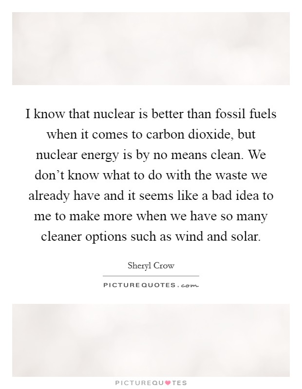 I know that nuclear is better than fossil fuels when it comes to carbon dioxide, but nuclear energy is by no means clean. We don't know what to do with the waste we already have and it seems like a bad idea to me to make more when we have so many cleaner options such as wind and solar Picture Quote #1