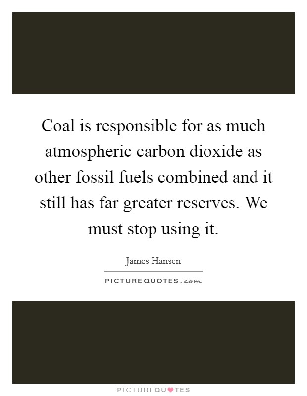 Coal is responsible for as much atmospheric carbon dioxide as other fossil fuels combined and it still has far greater reserves. We must stop using it Picture Quote #1
