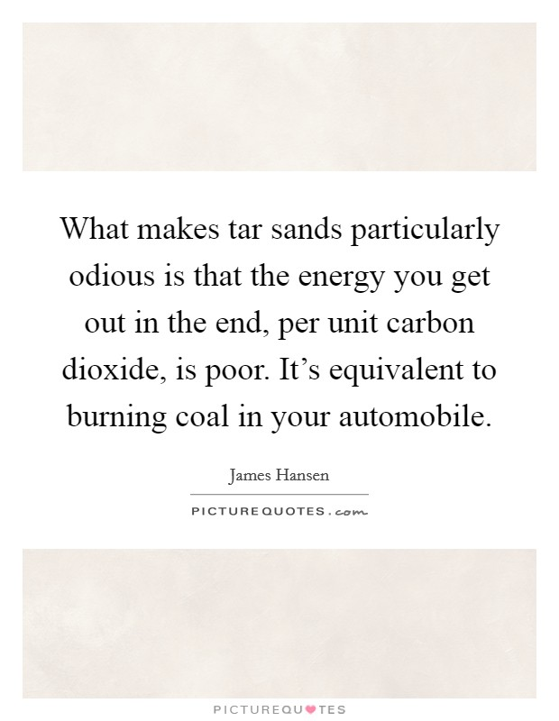 What makes tar sands particularly odious is that the energy you get out in the end, per unit carbon dioxide, is poor. It's equivalent to burning coal in your automobile Picture Quote #1