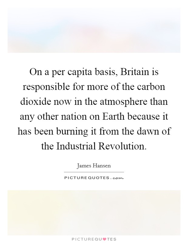 On a per capita basis, Britain is responsible for more of the carbon dioxide now in the atmosphere than any other nation on Earth because it has been burning it from the dawn of the Industrial Revolution Picture Quote #1