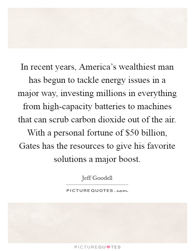 In recent years, America's wealthiest man has begun to tackle energy issues in a major way, investing millions in everything from high-capacity batteries to machines that can scrub carbon dioxide out of the air. With a personal fortune of $50 billion, Gates has the resources to give his favorite solutions a major boost Picture Quote #1