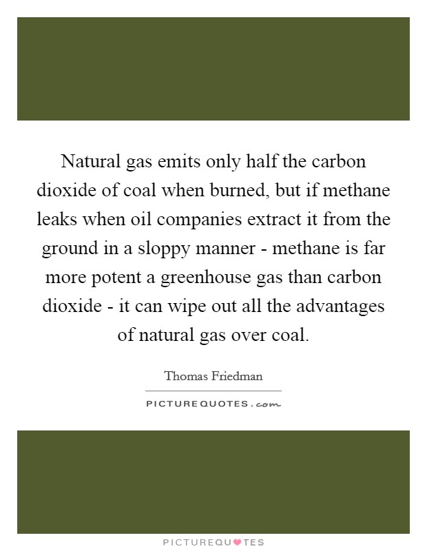 Natural gas emits only half the carbon dioxide of coal when burned, but if methane leaks when oil companies extract it from the ground in a sloppy manner - methane is far more potent a greenhouse gas than carbon dioxide - it can wipe out all the advantages of natural gas over coal Picture Quote #1