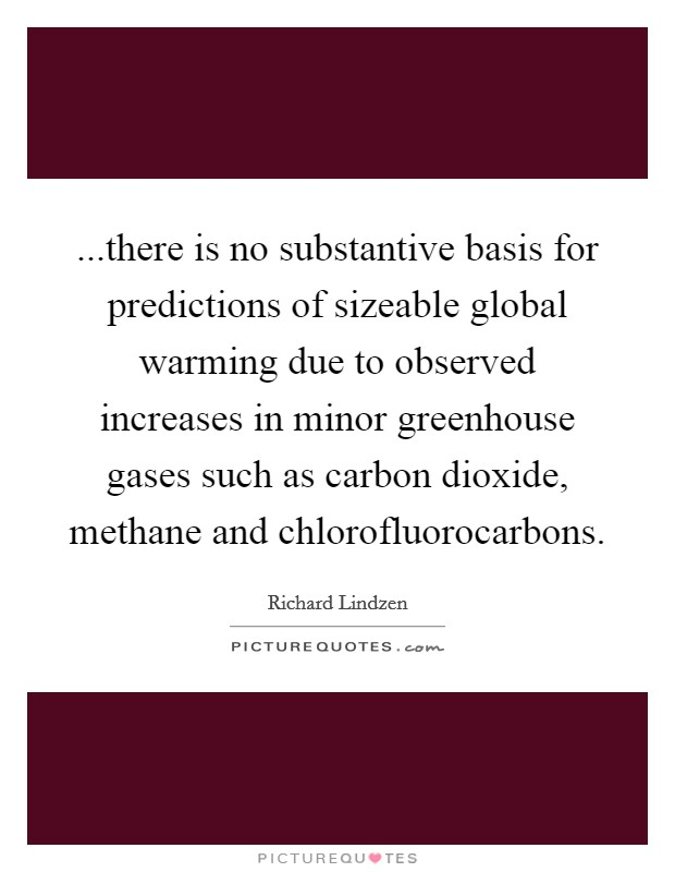 ...there is no substantive basis for predictions of sizeable global warming due to observed increases in minor greenhouse gases such as carbon dioxide, methane and chlorofluorocarbons Picture Quote #1