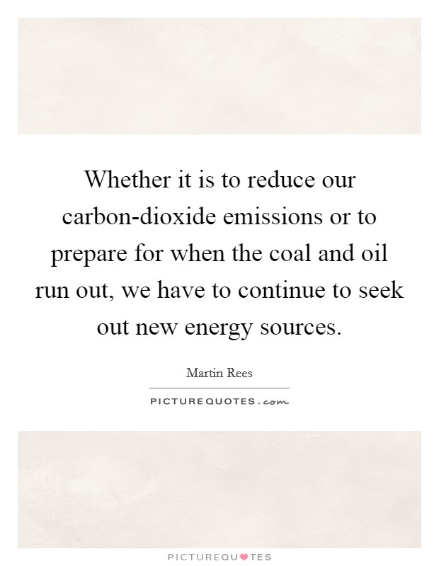 Whether it is to reduce our carbon-dioxide emissions or to prepare for when the coal and oil run out, we have to continue to seek out new energy sources Picture Quote #1