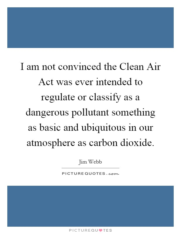 I am not convinced the Clean Air Act was ever intended to regulate or classify as a dangerous pollutant something as basic and ubiquitous in our atmosphere as carbon dioxide Picture Quote #1