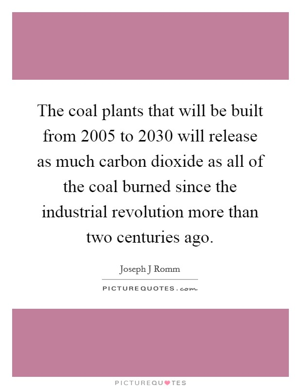 The coal plants that will be built from 2005 to 2030 will release as much carbon dioxide as all of the coal burned since the industrial revolution more than two centuries ago Picture Quote #1