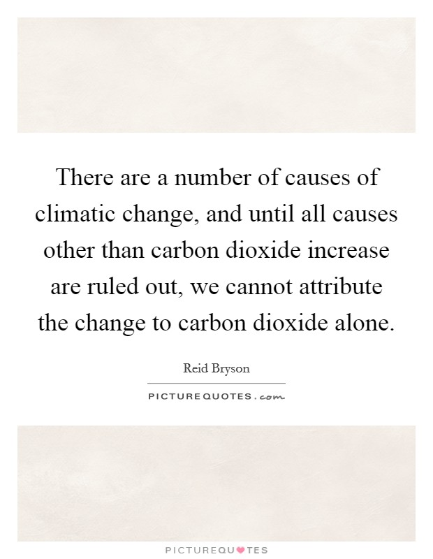 There are a number of causes of climatic change, and until all causes other than carbon dioxide increase are ruled out, we cannot attribute the change to carbon dioxide alone Picture Quote #1