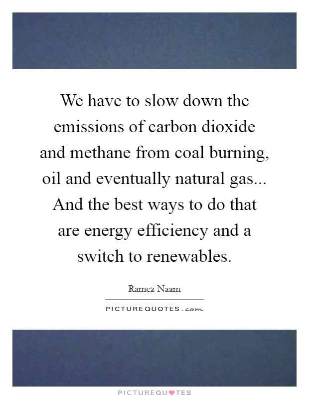 We have to slow down the emissions of carbon dioxide and methane from coal burning, oil and eventually natural gas... And the best ways to do that are energy efficiency and a switch to renewables Picture Quote #1
