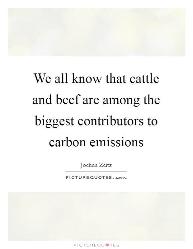We all know that cattle and beef are among the biggest contributors to carbon emissions Picture Quote #1
