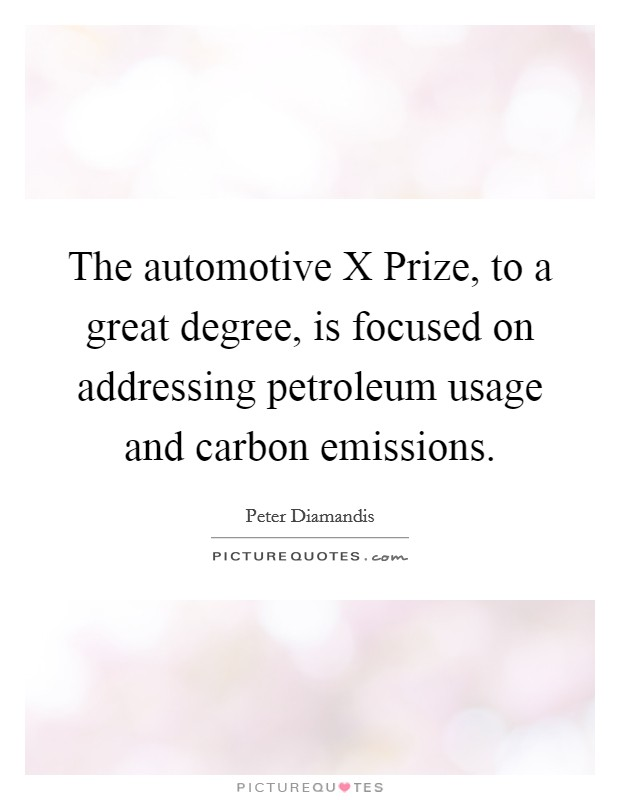 The automotive X Prize, to a great degree, is focused on addressing petroleum usage and carbon emissions Picture Quote #1