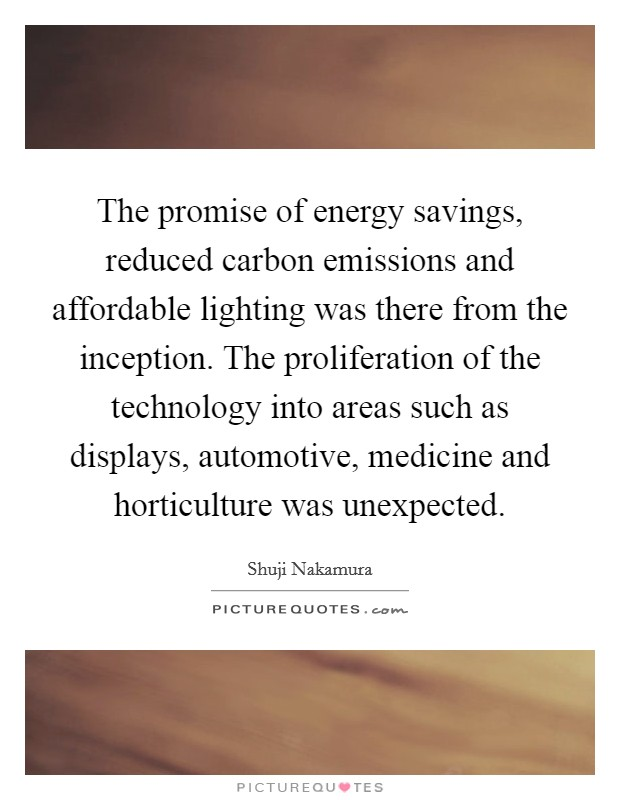 The promise of energy savings, reduced carbon emissions and affordable lighting was there from the inception. The proliferation of the technology into areas such as displays, automotive, medicine and horticulture was unexpected Picture Quote #1