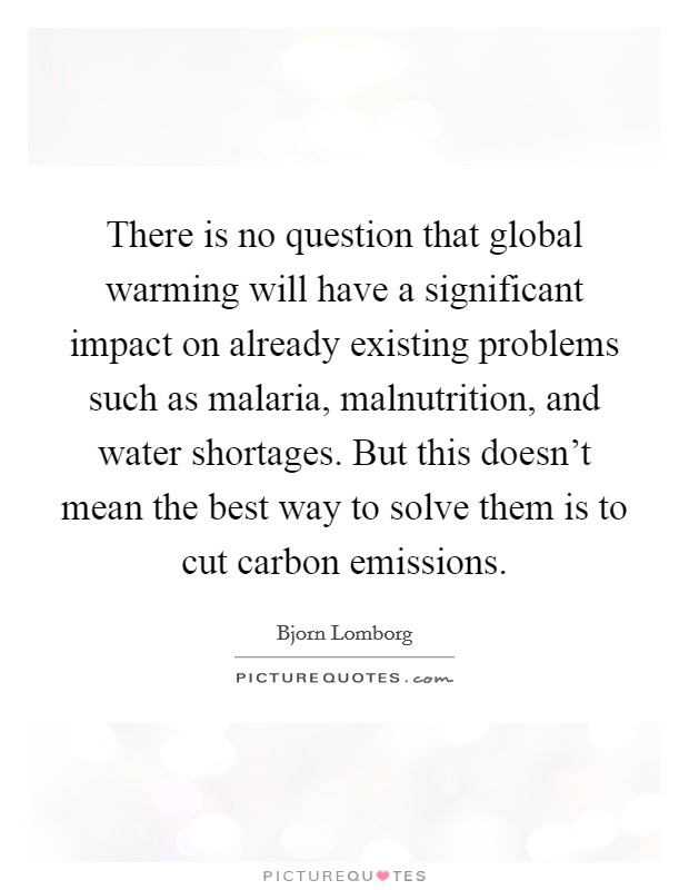 There is no question that global warming will have a significant impact on already existing problems such as malaria, malnutrition, and water shortages. But this doesn't mean the best way to solve them is to cut carbon emissions Picture Quote #1