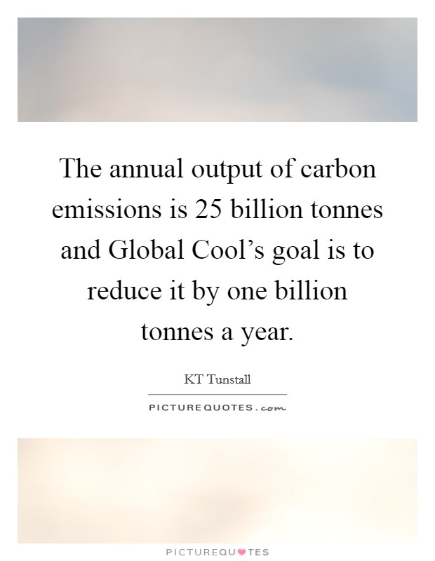 The annual output of carbon emissions is 25 billion tonnes and Global Cool's goal is to reduce it by one billion tonnes a year Picture Quote #1