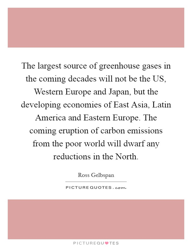 The largest source of greenhouse gases in the coming decades will not be the US, Western Europe and Japan, but the developing economies of East Asia, Latin America and Eastern Europe. The coming eruption of carbon emissions from the poor world will dwarf any reductions in the North Picture Quote #1