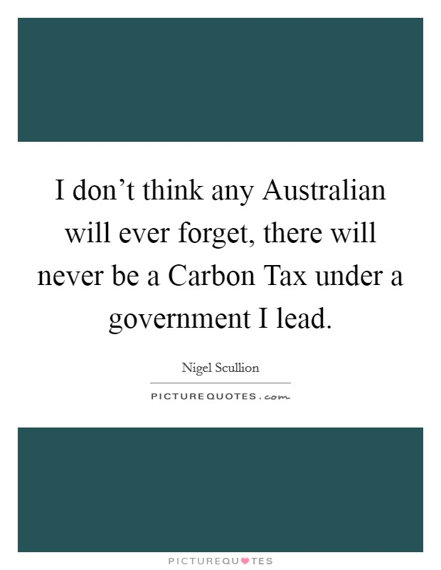 I don't think any Australian will ever forget, there will never be a Carbon Tax under a government I lead Picture Quote #1