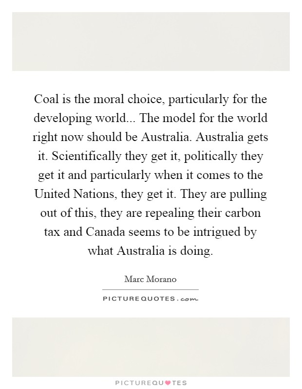 Coal is the moral choice, particularly for the developing world... The model for the world right now should be Australia. Australia gets it. Scientifically they get it, politically they get it and particularly when it comes to the United Nations, they get it. They are pulling out of this, they are repealing their carbon tax and Canada seems to be intrigued by what Australia is doing Picture Quote #1