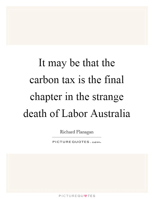 It may be that the carbon tax is the final chapter in the strange death of Labor Australia Picture Quote #1