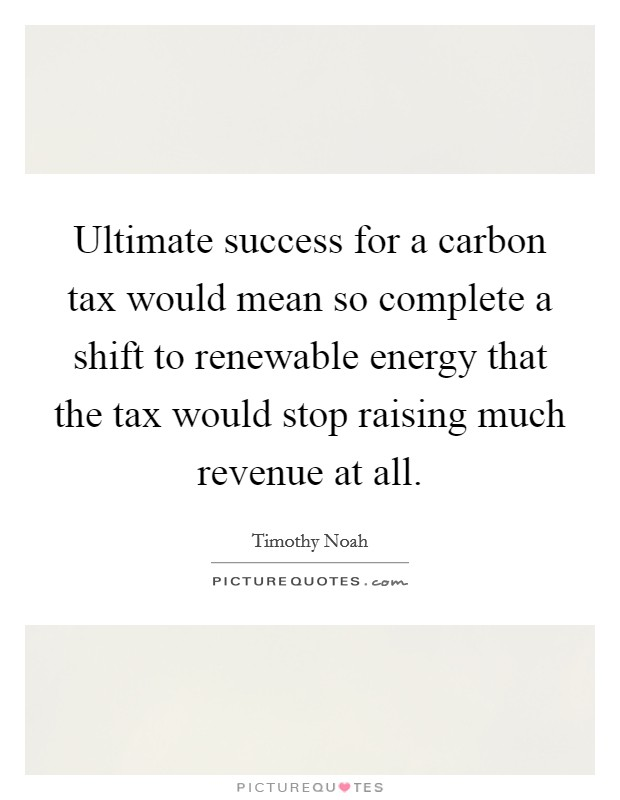 Ultimate success for a carbon tax would mean so complete a shift to renewable energy that the tax would stop raising much revenue at all Picture Quote #1