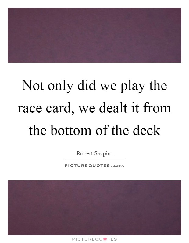Not only did we play the race card, we dealt it from the bottom of the deck Picture Quote #1