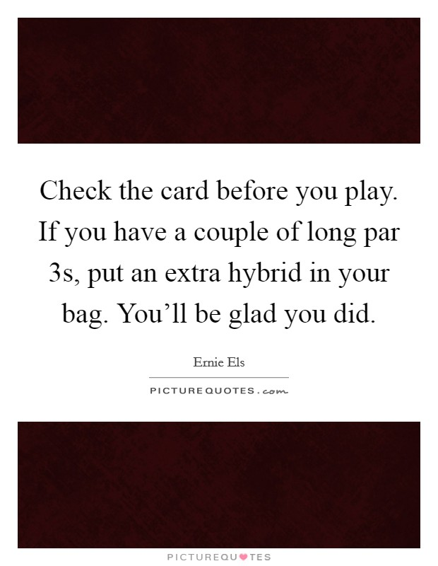 Check the card before you play. If you have a couple of long par 3s, put an extra hybrid in your bag. You'll be glad you did Picture Quote #1