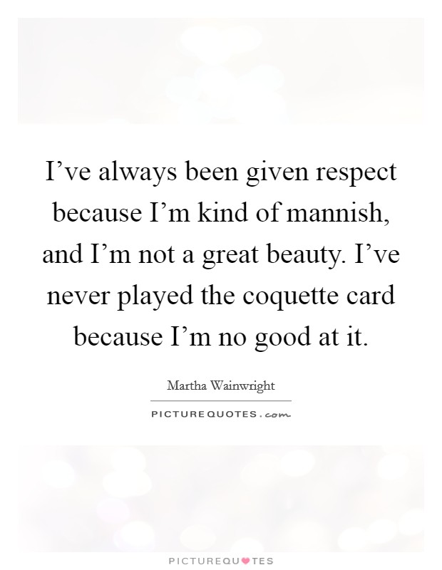 I've always been given respect because I'm kind of mannish, and I'm not a great beauty. I've never played the coquette card because I'm no good at it Picture Quote #1
