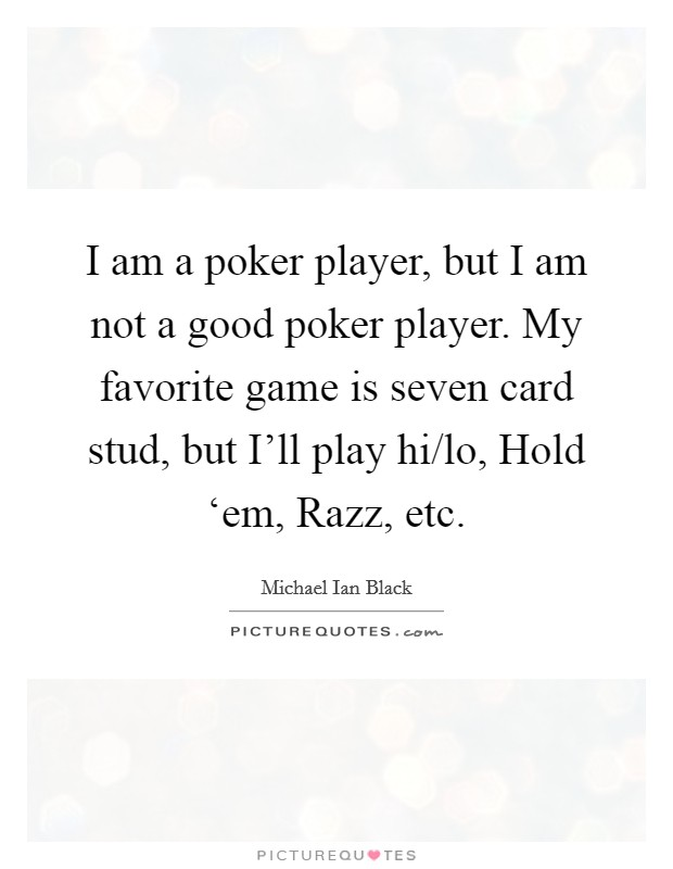 I am a poker player, but I am not a good poker player. My favorite game is seven card stud, but I'll play hi/lo, Hold 'em, Razz, etc Picture Quote #1