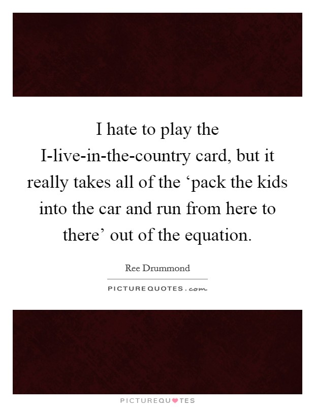 I hate to play the I-live-in-the-country card, but it really takes all of the 'pack the kids into the car and run from here to there' out of the equation Picture Quote #1