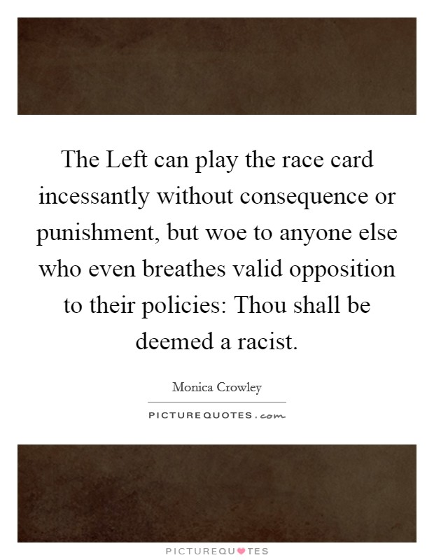The Left can play the race card incessantly without consequence or punishment, but woe to anyone else who even breathes valid opposition to their policies: Thou shall be deemed a racist Picture Quote #1