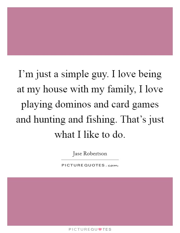I'm just a simple guy. I love being at my house with my family, I love playing dominos and card games and hunting and fishing. That's just what I like to do Picture Quote #1