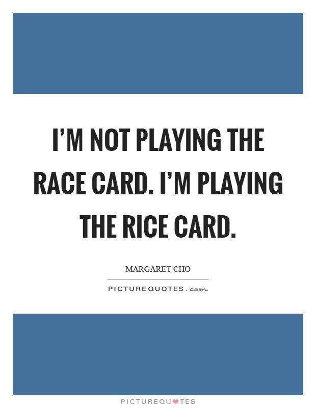I'm not playing the race card. I'm playing the rice card Picture Quote #1
