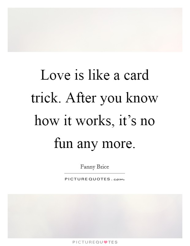 Love is like a card trick. After you know how it works, it's no fun any more Picture Quote #1