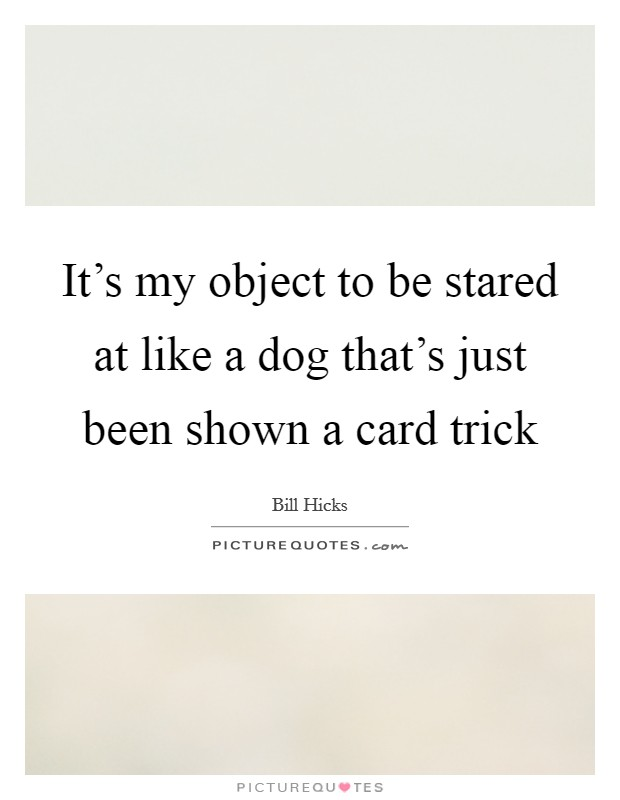 It's my object to be stared at like a dog that's just been shown a card trick Picture Quote #1