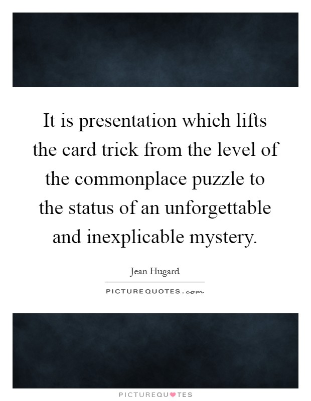 It is presentation which lifts the card trick from the level of the commonplace puzzle to the status of an unforgettable and inexplicable mystery Picture Quote #1