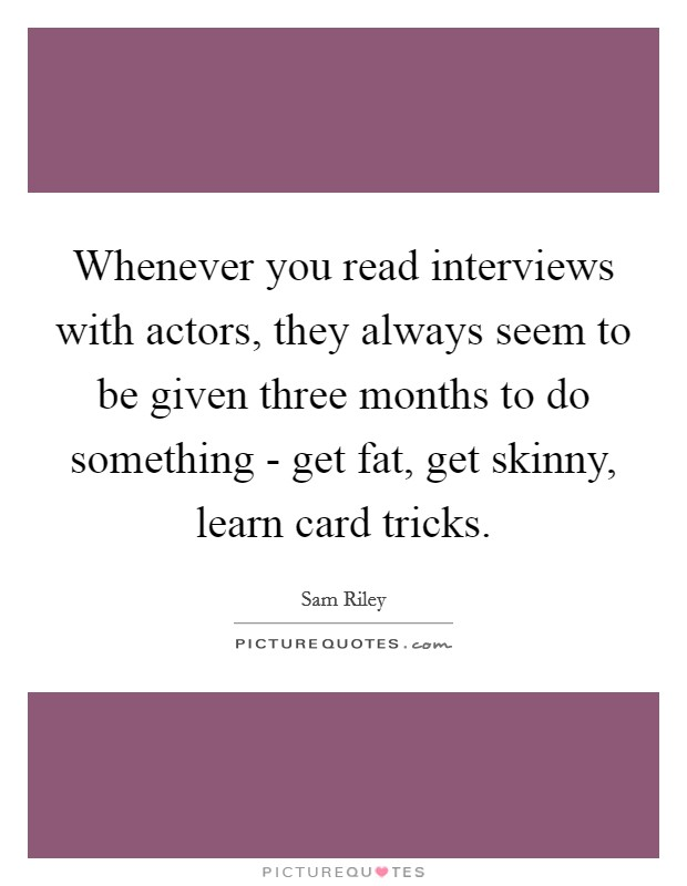 Whenever you read interviews with actors, they always seem to be given three months to do something - get fat, get skinny, learn card tricks Picture Quote #1