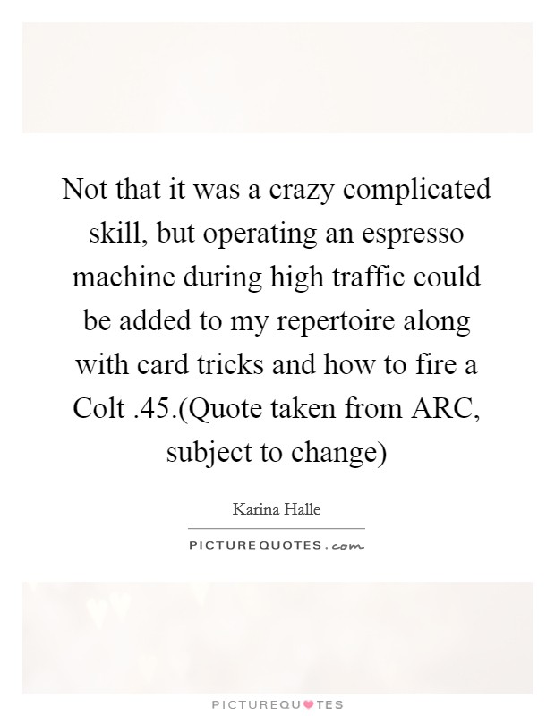 Not that it was a crazy complicated skill, but operating an espresso machine during high traffic could be added to my repertoire along with card tricks and how to fire a Colt .45.(Quote taken from ARC, subject to change) Picture Quote #1