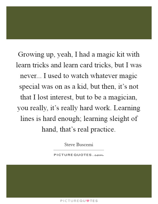 Growing up, yeah, I had a magic kit with learn tricks and learn card tricks, but I was never... I used to watch whatever magic special was on as a kid, but then, it's not that I lost interest, but to be a magician, you really, it's really hard work. Learning lines is hard enough; learning sleight of hand, that's real practice Picture Quote #1