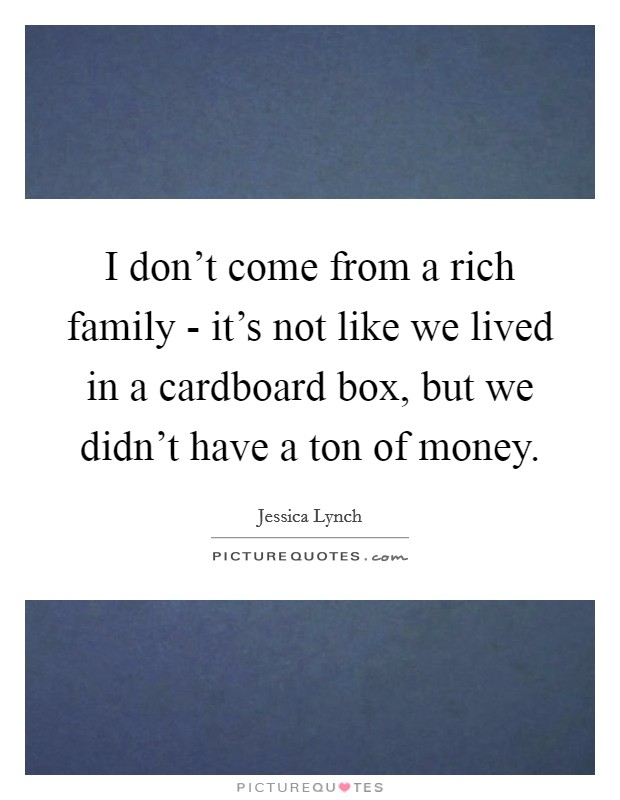 I don't come from a rich family - it's not like we lived in a cardboard box, but we didn't have a ton of money. Picture Quote #1